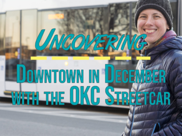 Uncovering Downtown in December with the OKC Streetcar